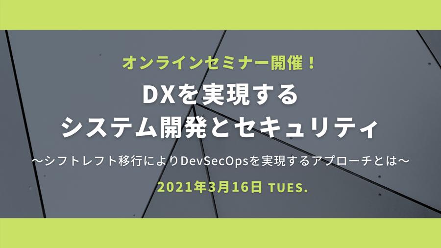 <オンラインセミナー>DXを実現するシステム開発とセキュリティ ~シフトレフト移行によりDevSecOpsを実現するアプローチとは~