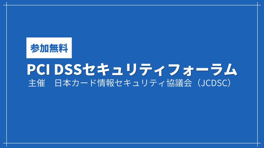 PCI DSSセキュリティフォーラム 2021【日本カード情報セキュリティ協議会(JCDSC)主催】