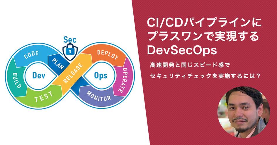 CI/CDパイプラインにプラスワンで実現するDevSecOps 高速開発と同じスピード感でセキュリティチェックを実施するには?