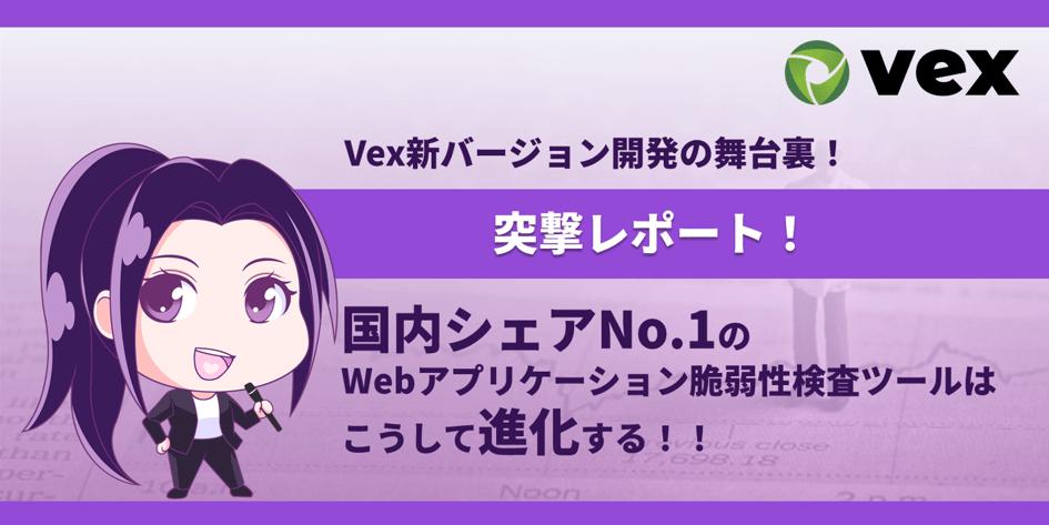 〔突撃レポート〕Vex新バージョン開発の舞台裏!国内シェアNo.1のWebアプリケーション脆弱性検査ツールはこうして進化する!!